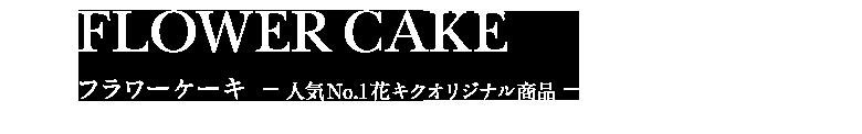 FLOWER CAKE フラワーケーキ -人気No.1花キクオリジナル商品-